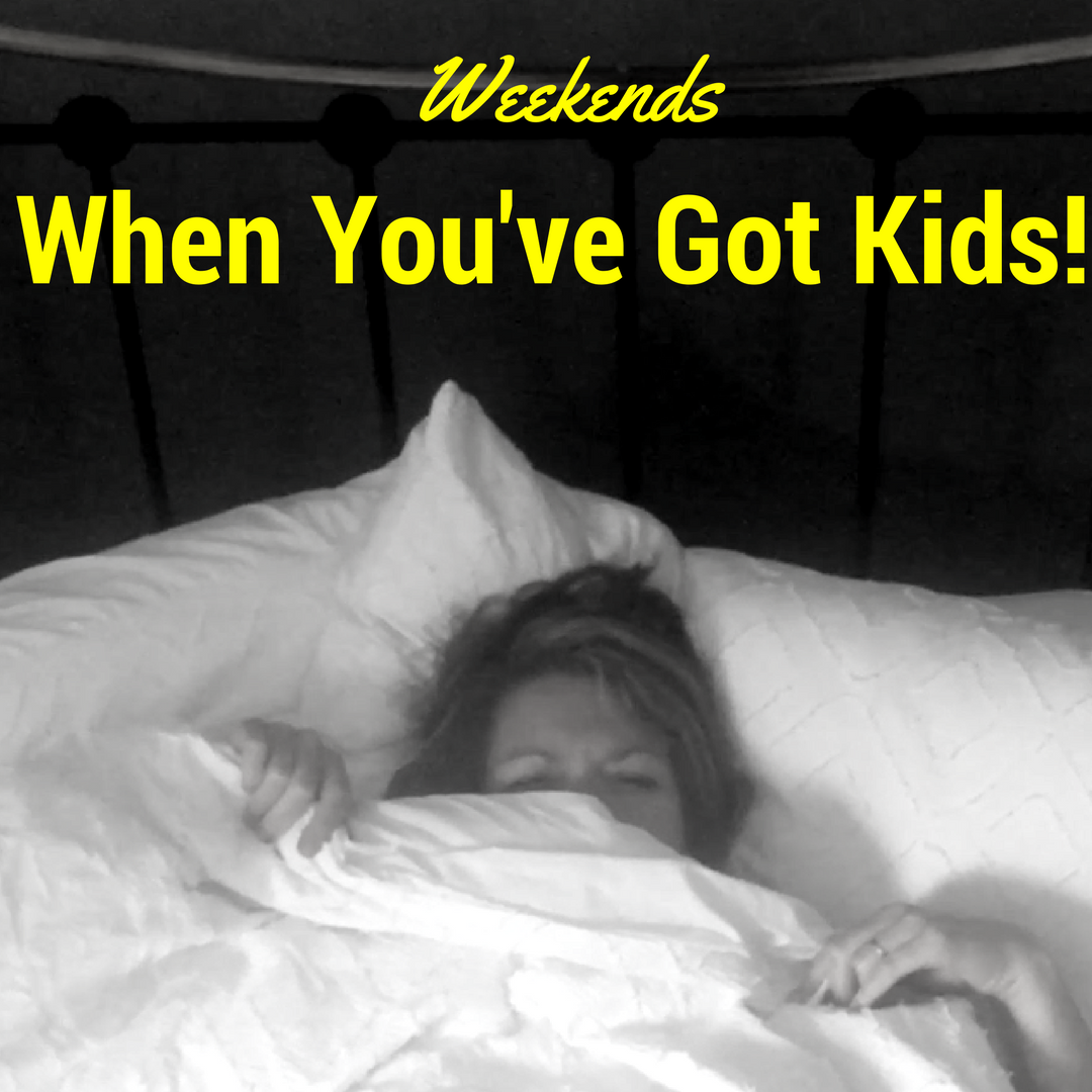 The Weekend: When You've Got Kids!