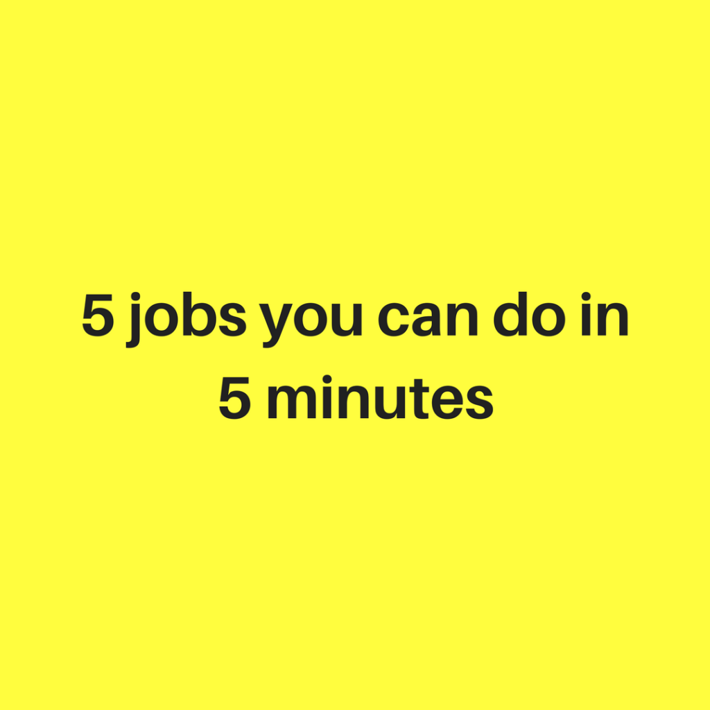 Five Jobs You Can Do in 5 Minutes ….